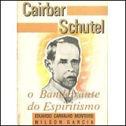 Cairbar Schutel o bandeirante do espiritismo / Eduardo Carvalho Monteiro e Wilson Garcia / 1118