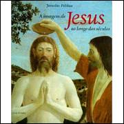 A Imagem De Jesus Ao Longo Dos Seculos / Jaroslav Pelikan / 11555