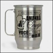 Caneca de Chopp - Não Deixe Para Amanhã a Cerveja Que Você Pode Beber Hoje - Alumínio Escovado 600ml